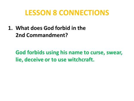 LESSON 8 CONNECTIONS 1.What does God forbid in the 2nd Commandment? God forbids using his name to curse, swear, lie, deceive or to use witchcraft.