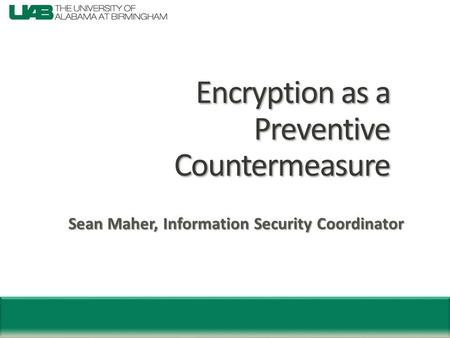 Encryption as a Preventive Countermeasure Sean Maher, Information Security Coordinator.