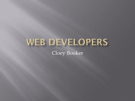 Cloey Booker.  Web developers design and create websites. They are responsible for the look of the site. They are also responsible for the site's technical.