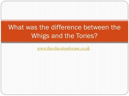 Www.theeducationforum.co.uk What was the difference between the Whigs and the Tories?