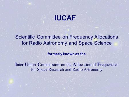 IUCAF Scientific Committee on Frequency Allocations for Radio Astronomy and Space Science formerly known as the I nter- U nion C ommission on the A llocation.