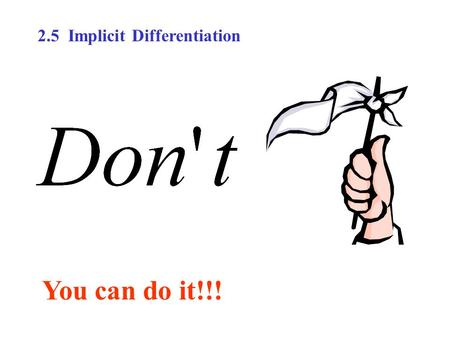 You can do it!!! 2.5 Implicit Differentiation. How would you find the derivative in the equation x 2 – 2y 3 + 4y = 2 where it is very difficult to express.