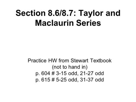 Section 8.6/8.7: Taylor and Maclaurin Series Practice HW from Stewart Textbook (not to hand in) p. 604 # 3-15 odd, 21-27 odd p. 615 # 5-25 odd, 31-37 odd.