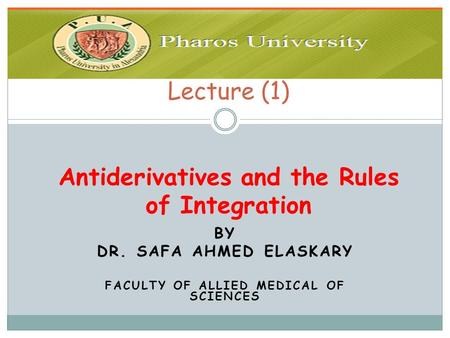 BY DR. SAFA AHMED ELASKARY FACULTY OF ALLIED MEDICAL OF SCIENCES Lecture (1) Antiderivatives and the Rules of Integration.
