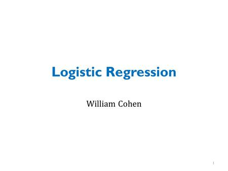 Logistic Regression William Cohen.
