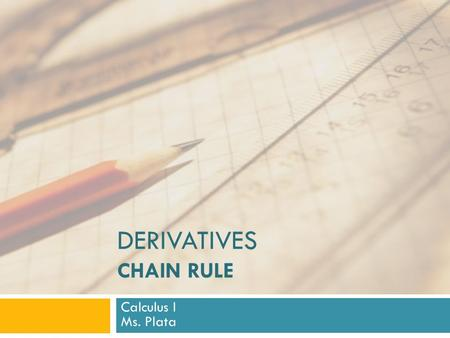 DERIVATIVES CHAIN RULE Calculus I Ms. Plata. Chain Rule:  Suppose you are asked to differentiate the function  The differentiation formulas that you.