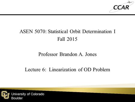 University of Colorado Boulder ASEN 5070: Statistical Orbit Determination I Fall 2015 Professor Brandon A. Jones Lecture 6: Linearization of OD Problem.
