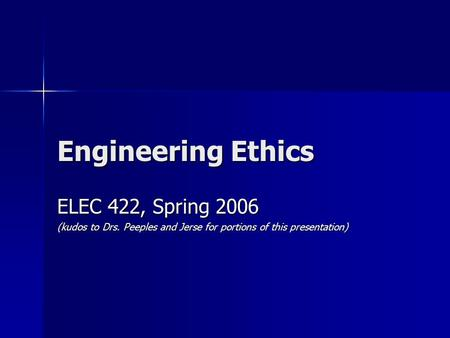 Engineering Ethics ELEC 422, Spring 2006 (kudos to Drs. Peeples and Jerse for portions of this presentation)