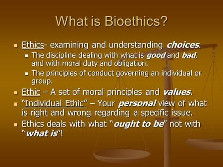 What is Bioethics? Ethics- examining and understanding choices. Ethics- examining and understanding choices. The discipline dealing with what is good and.