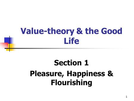 1 Value-theory & the Good Life Section 1 Pleasure, Happiness & Flourishing.