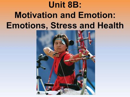 Unit 8B: Motivation and Emotion: Emotions, Stress and Health.
