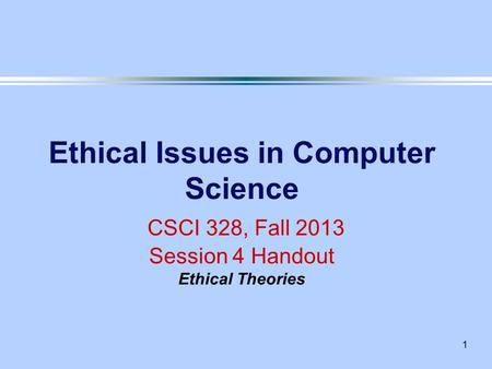 1 Ethical Issues in Computer Science CSCI 328, Fall 2013 Session 4 Handout Ethical Theories.