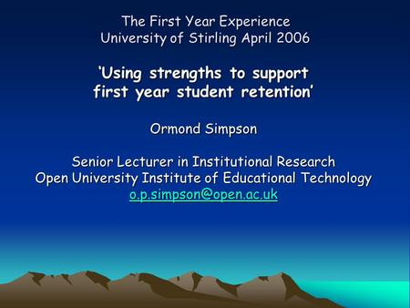 The First Year Experience University of Stirling April 2006 'Using strengths to support first year student retention' Ormond Simpson Senior Lecturer in.