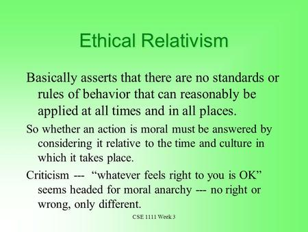 CSE 1111 Week 3 Ethical Relativism Basically asserts that there are no standards or rules of behavior that can reasonably be applied at all times and in.