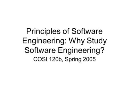 Principles of Software Engineering: Why Study Software Engineering? COSI 120b, Spring 2005.