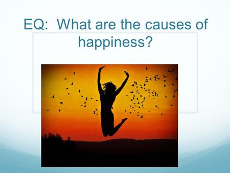 "EQ: What are the causes of happiness?. Bell Ringer Explain the happiest moment in your life Do you think you are a ""happy person""? What makes you happy?"