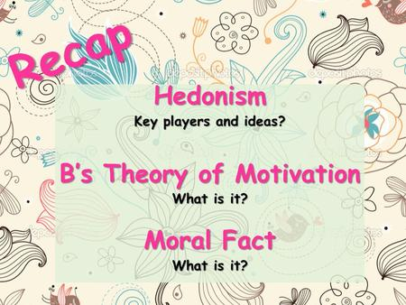 Recap Hedonism Key players and ideas? B's Theory of Motivation What is it? Moral Fact What is it?