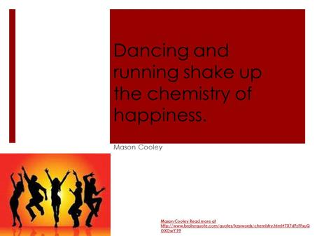 Dancing and running shake up the chemistry of happiness. Mason Cooley Mason Cooley Read more at