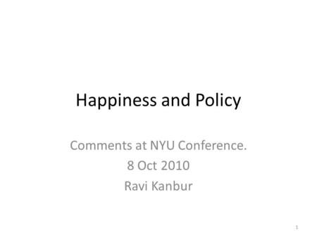 Happiness and Policy Comments at NYU Conference. 8 Oct 2010 Ravi Kanbur 1.