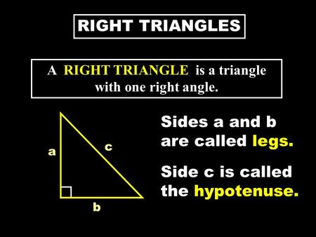 RIGHT TRIANGLES A RIGHT TRIANGLE is a triangle with one right angle. a b c Sides a and b are called legs. Side c is called the hypotenuse.