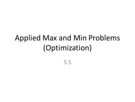 Applied Max and Min Problems (Optimization) 5.5. Procedures for Solving Applied Max and Min Problems 1.Draw and Label a Picture 2.Find a formula for the.