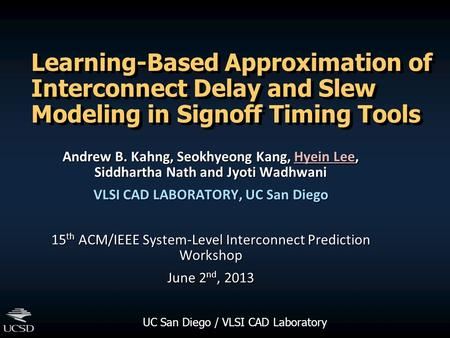 UC San Diego / VLSI CAD Laboratory Learning-Based Approximation of Interconnect Delay and Slew Modeling in Signoff Timing Tools Andrew B. Kahng, Seokhyeong.