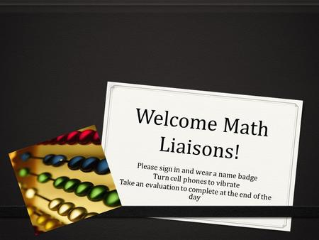 Welcome Math Liaisons! Please sign in and wear a name badge Turn cell phones to vibrate Take an evaluation to complete at the end of the day.
