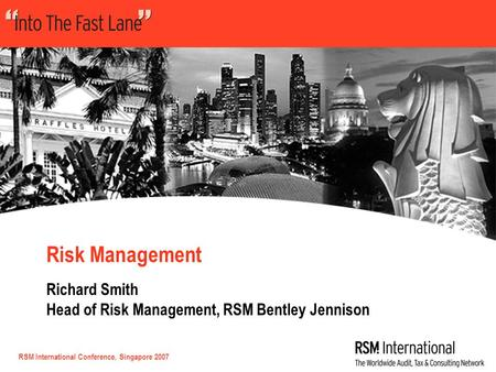 RSM International Conference, Singapore 2007 Risk Management Richard Smith Head of Risk Management, RSM Bentley Jennison.