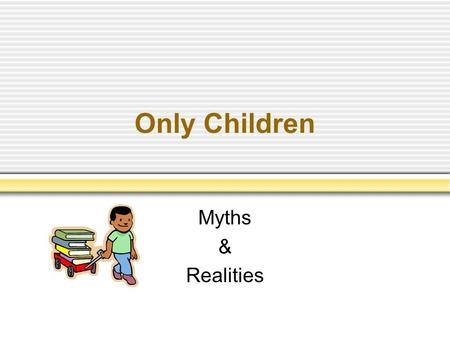 Only Children Myths & Realities. G. Stanley Hall Being an only child is a disease in itself. Overprotected Overindulged.