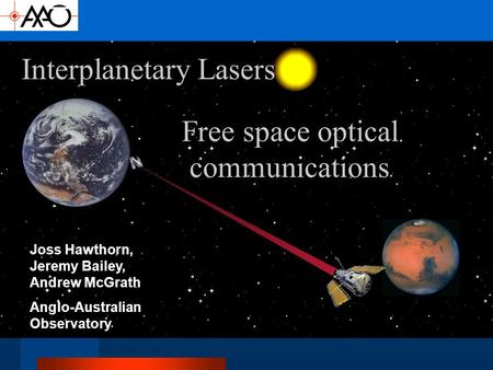 Interplanetary Lasers Joss Hawthorn, Jeremy Bailey, Andrew McGrath Anglo-Australian Observatory Free space optical communications.