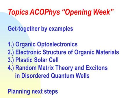 "Topics ACOPhys ""Opening Week"" Get-together by examples 1.) Organic Optoelectronics 2.) Electronic Structure of Organic Materials 3.) Plastic Solar Cell."