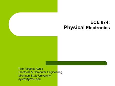 ECE 874: Physical Electronics Prof. Virginia Ayres Electrical & Computer Engineering Michigan State University