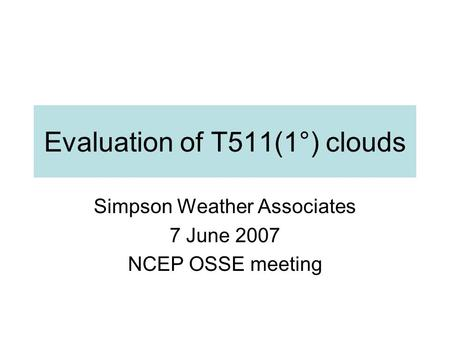 Evaluation of T511(1°) clouds Simpson Weather Associates 7 June 2007 NCEP OSSE meeting.