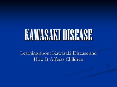 KAWASAKI DISEASE Learning about Kawasaki Disease and How It Affects Children.