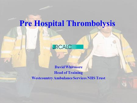 Pre Hospital Thrombolysis David Whitmore Head of Training Westcountry Ambulance Services NHS Trust.
