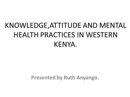 KNOWLEDGE,ATTITUDE AND MENTAL HEALTH PRACTICES IN WESTERN KENYA. Presented by Ruth Anyango.