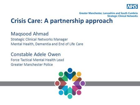 Crisis Care: A partnership approach Maqsood Ahmad Strategic Clinical Networks Manager Mental Health, Dementia and End of Life Care Constable Adele Owen.