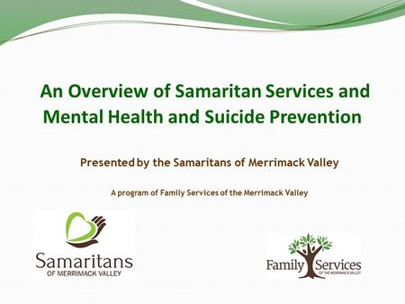 An Overview of Samaritan Services and Mental Health and Suicide Prevention Presented by the Samaritans of Merrimack Valley A program of Family Services.
