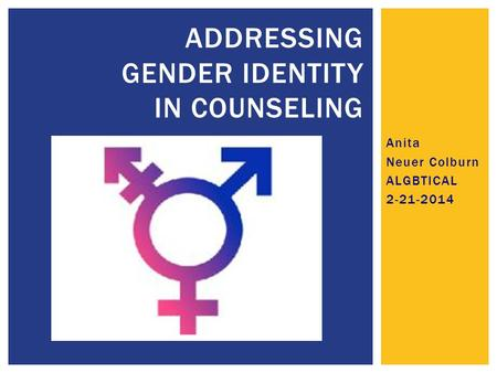 Anita Neuer Colburn ALGBTICAL 2-21-2014 ADDRESSING GENDER IDENTITY IN COUNSELING.