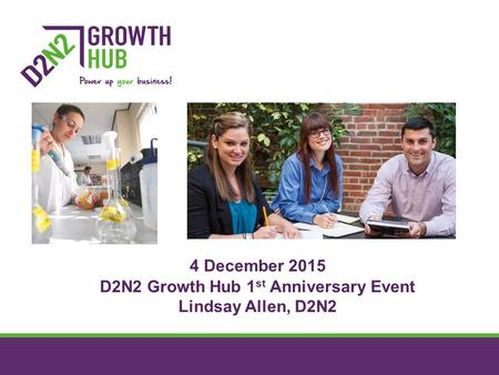 4 December 2015 D2N2 Growth Hub 1 st Anniversary Event Lindsay Allen, D2N2.