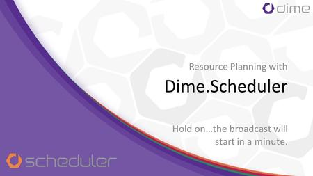 Dime.Scheduler Hold on…the broadcast will start in a minute. Resource Planning with.