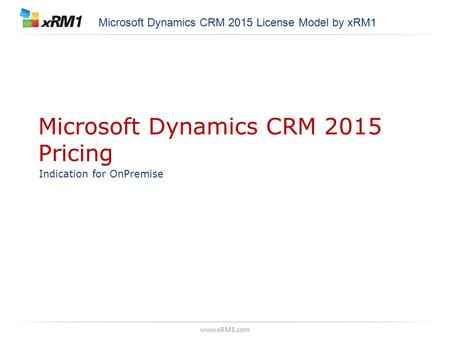 Www.xRM1.com Microsoft Dynamics CRM 2015 Pricing Indication for OnPremise Microsoft Dynamics CRM 2015 License Model by xRM1.