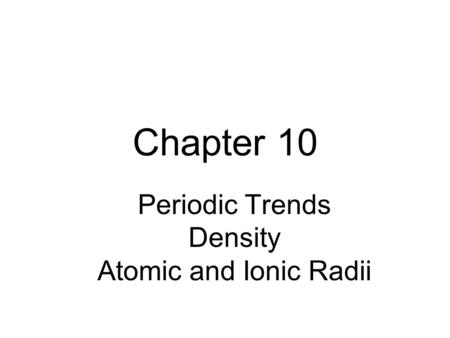 Chapter 10 Periodic Trends Density Atomic and Ionic Radii.