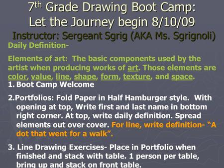 7 th Grade Drawing Boot Camp: Let the Journey begin 8/10/09 Instructor: Sergeant Sgrig (AKA Ms. Sgrignoli) Daily Definition- Elements of art: The basic.