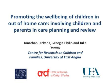 Promoting the wellbeing of children in out of home care: involving children and parents in care planning and review Jonathan Dickens, Georgia Philip and.