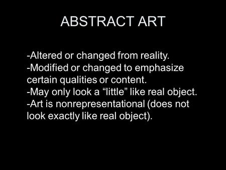 "ABSTRACT ART -Altered or changed from reality. -Modified or changed to emphasize certain qualities or content. -May only look a ""little"" like real object."