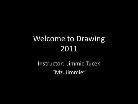 "Welcome to Drawing 2011 Instructor: Jimmie Tucek ""Mz. Jimmie"""