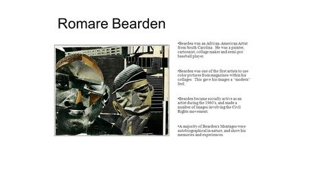 Romare Bearden Bearden was an African-American Artist from South Carolina. He was a painter, cartoonist, collage maker and semi-pro baseball player. Bearden.