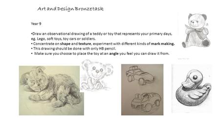 Art and Design Bronze task Year 9 Draw an observational drawing of a teddy or toy that represents your primary days, eg. Lego, soft toys, toy cars or soldiers.
