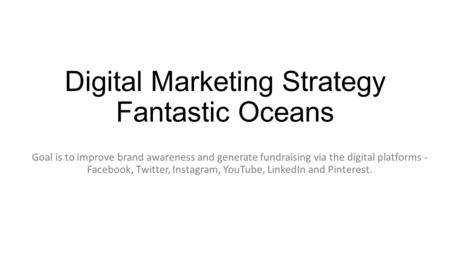 Digital Marketing Strategy Fantastic Oceans Goal is to improve brand awareness and generate fundraising via the digital platforms - Facebook, Twitter,